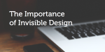 The Importance of Invisible Design