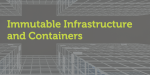 Immutable infrastructure and containers